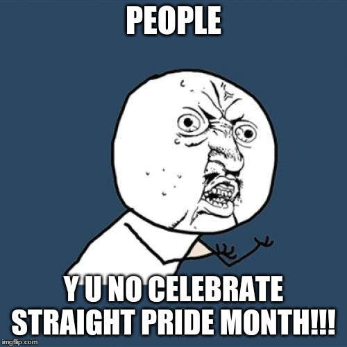 Y U No |  PEOPLE; Y U NO CELEBRATE STRAIGHT PRIDE MONTH!!! | image tagged in memes,y u no | made w/ Imgflip meme maker