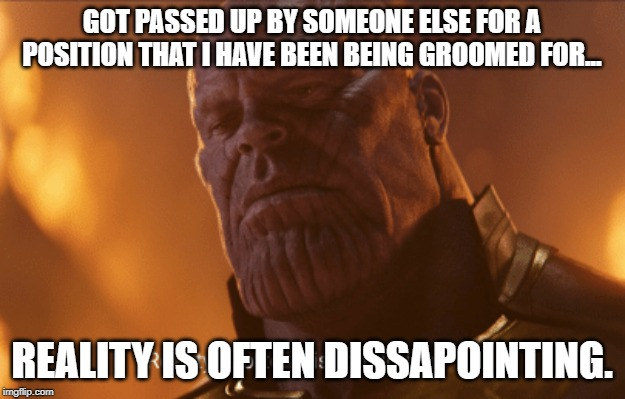 Reality is often dissapointing | GOT PASSED UP BY SOMEONE ELSE FOR A POSITION THAT I HAVE BEEN BEING GROOMED FOR... REALITY IS OFTEN DISSAPOINTING. | image tagged in reality is often dissapointing | made w/ Imgflip meme maker