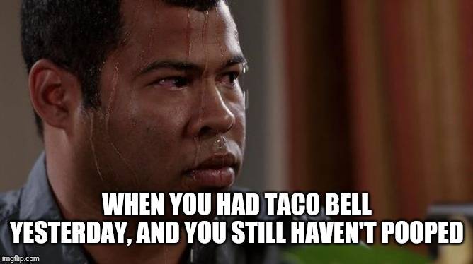 Taco bell problems | WHEN YOU HAD TACO BELL YESTERDAY, AND YOU STILL HAVEN'T POOPED | image tagged in sweating bullets,taco bell,poop,nervous,scared | made w/ Imgflip meme maker