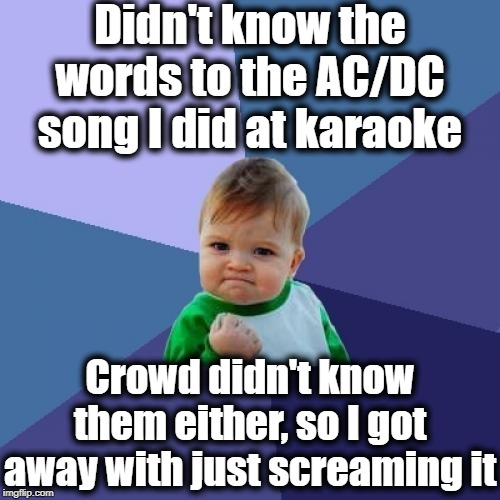 Success Kid Meme | Didn't know the words to the AC/DC song I did at karaoke Crowd didn't know them either, so I got away with just screaming it | image tagged in memes,success kid | made w/ Imgflip meme maker