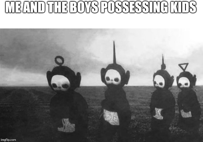 Teletubbies | ME AND THE BOYS POSSESSING KIDS | image tagged in teletubbies | made w/ Imgflip meme maker