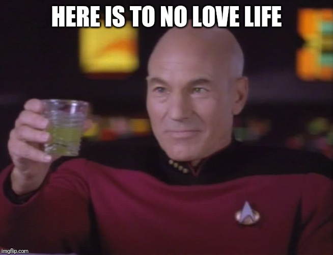 HERE IS TO NO LOVE LIFE | image tagged in captain picard star trek | made w/ Imgflip meme maker