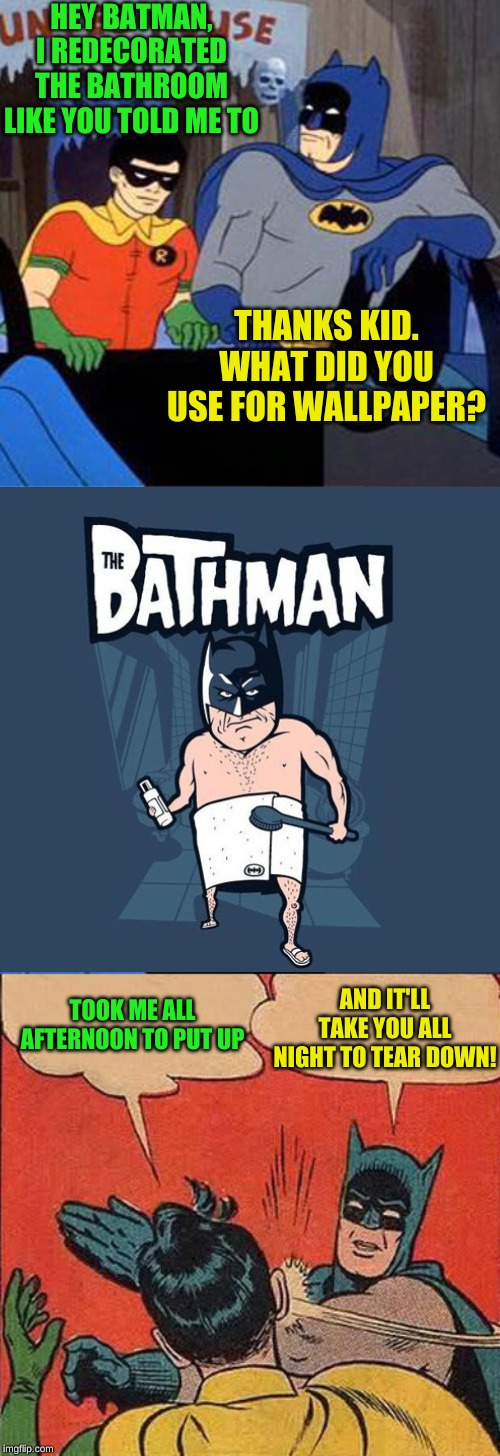Not such a dynamic sense of style | HEY BATMAN, I REDECORATED THE BATHROOM LIKE YOU TOLD ME TO THANKS KID. WHAT DID YOU USE FOR WALLPAPER? TOOK ME ALL AFTERNOON TO PUT UP AND I | image tagged in batman and robin talking,memes,wallpapers,bathroom humor,batman slapping robin,y u do dis | made w/ Imgflip meme maker