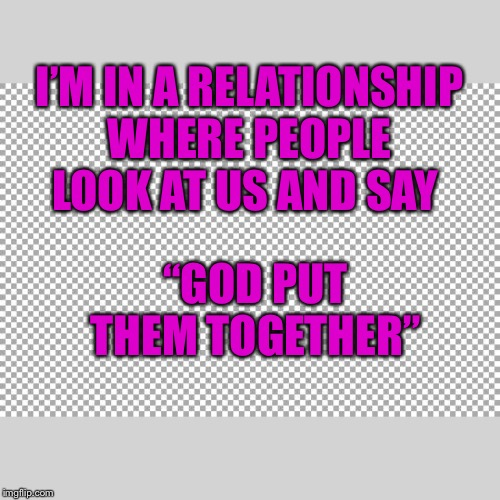 "Free |  I'M IN A RELATIONSHIP WHERE PEOPLE LOOK AT US AND SAY; ""GOD PUT THEM TOGETHER"" 