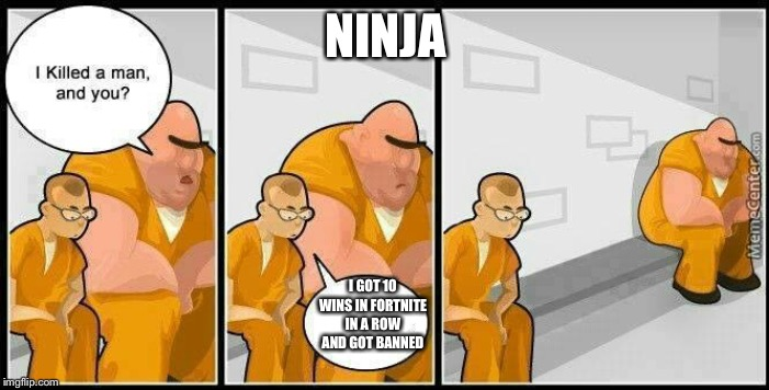 prisoners blank | NINJA I GOT 10 WINS IN FORTNITE IN A ROW AND GOT BANNED | image tagged in prisoners blank | made w/ Imgflip meme maker