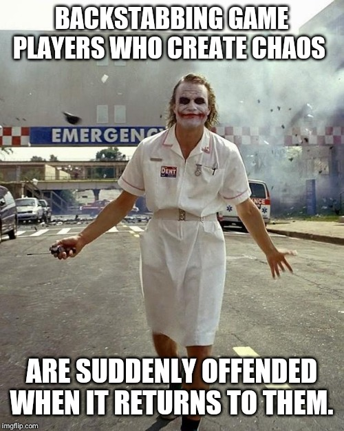 Joker Nurse | BACKSTABBING GAME PLAYERS WHO CREATE CHAOS ARE SUDDENLY OFFENDED WHEN IT RETURNS TO THEM. | image tagged in joker nurse | made w/ Imgflip meme maker