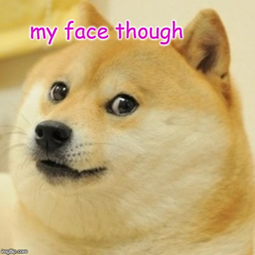 Doge Meme | my face though | image tagged in memes,doge | made w/ Imgflip meme maker