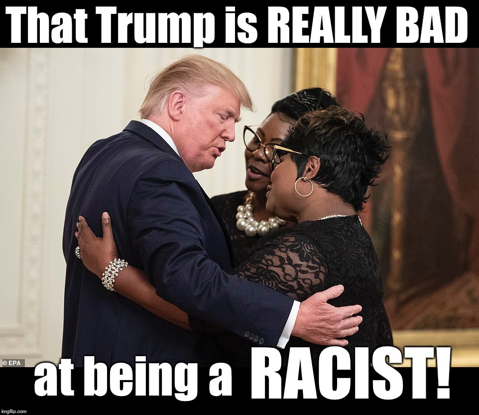 It's one thing he's not good at, folks. | That Trump is REALLY BAD at being a RACIST! | image tagged in maga | made w/ Imgflip meme maker