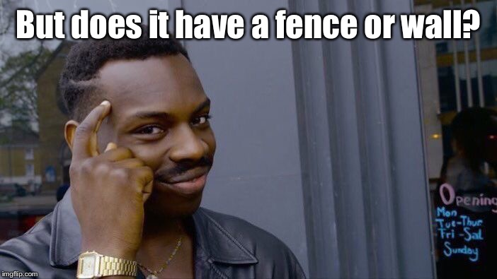 Roll Safe Think About It Meme | But does it have a fence or wall? | image tagged in memes,roll safe think about it | made w/ Imgflip meme maker