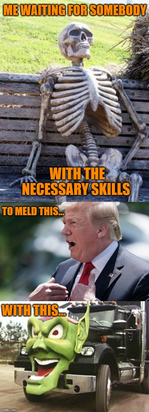 ME WAITING FOR SOMEBODY WITH THE NECESSARY SKILLS TO MELD THIS... WITH THIS... | image tagged in memes,waiting skeleton,trump,maximum overdrive | made w/ Imgflip meme maker