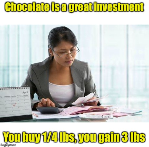 Invest in chocolate | Chocolate is a great investment You buy 1/4 lbs, you gain 3 lbs | image tagged in accountant,dieting,chocolate | made w/ Imgflip meme maker