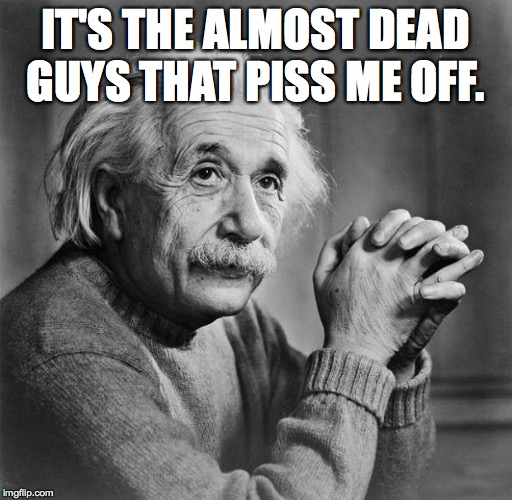 Einstein | IT'S THE ALMOST DEAD GUYS THAT PISS ME OFF. | image tagged in einstein | made w/ Imgflip meme maker