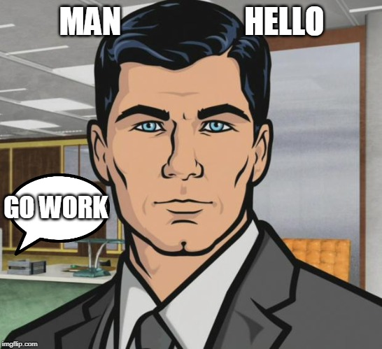 Archer Meme | MAN                    HELLO GO WORK | image tagged in memes,archer | made w/ Imgflip meme maker