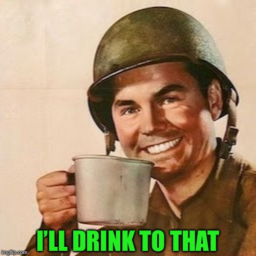 Coffee Soldier | I'LL DRINK TO THAT | image tagged in coffee soldier | made w/ Imgflip meme maker
