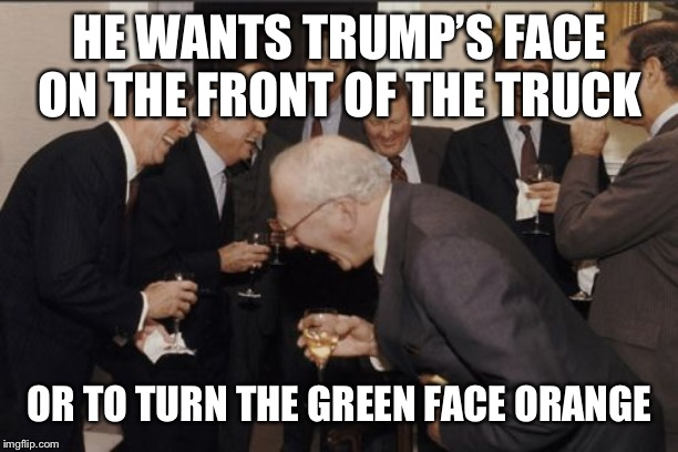 Laughing Men In Suits Meme | HE WANTS TRUMP'S FACE ON THE FRONT OF THE TRUCK OR TO TURN THE GREEN FACE ORANGE | image tagged in memes,laughing men in suits | made w/ Imgflip meme maker