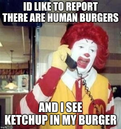 Ronald McDonald Temp | ID LIKE TO REPORT THERE ARE HUMAN BURGERS AND I SEE KETCHUP IN MY BURGER | image tagged in ronald mcdonald temp | made w/ Imgflip meme maker
