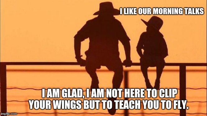 Cowboy wisdom on childhood | I LIKE OUR MORNING TALKS I AM GLAD, I AM NOT HERE TO CLIP YOUR WINGS BUT TO TEACH YOU TO FLY. | image tagged in cowboy father and son,cowboy wisdom,childhood,raise them right,teach your children to fly,children are the future | made w/ Imgflip meme maker