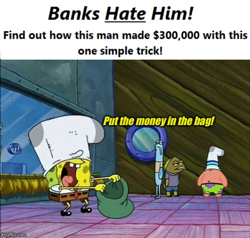 Put the money in the bag! | image tagged in bank robber,spongebob,clickbait | made w/ Imgflip meme maker