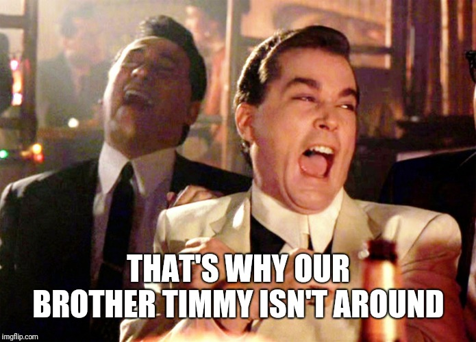 Good Fellas Hilarious Meme | THAT'S WHY OUR BROTHER TIMMY ISN'T AROUND | image tagged in memes,good fellas hilarious | made w/ Imgflip meme maker