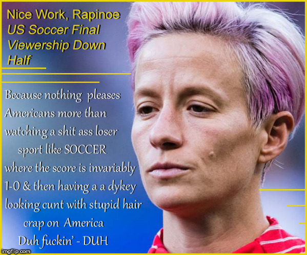 Women's Soccer viewership down 1/2 | image tagged in women's soccer,megan rapinoe,losers,lesbian problems,lol so funny,lol | made w/ Imgflip meme maker