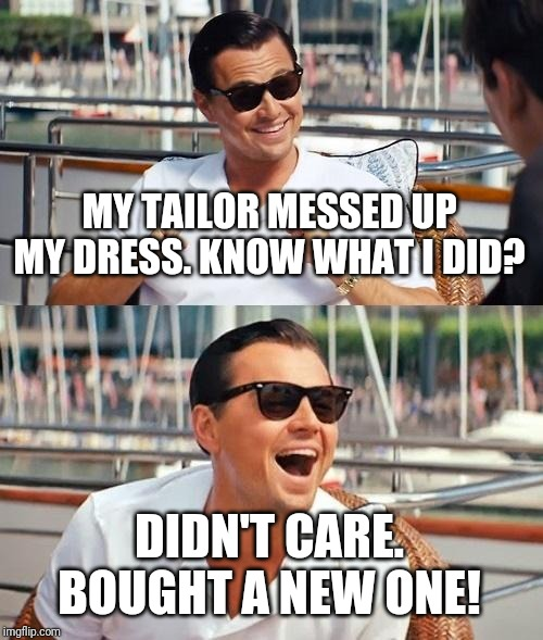Leonardo Dicaprio Wolf Of Wall Street Meme | MY TAILOR MESSED UP MY DRESS. KNOW WHAT I DID? DIDN'T CARE. BOUGHT A NEW ONE! | image tagged in memes,leonardo dicaprio wolf of wall street | made w/ Imgflip meme maker