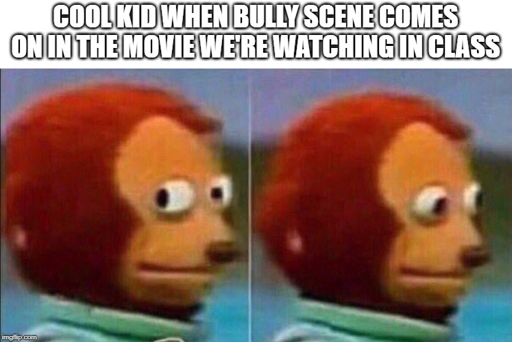 Monkey looking away | COOL KID WHEN BULLY SCENE COMES ON IN THE MOVIE WE'RE WATCHING IN CLASS | image tagged in monkey looking away | made w/ Imgflip meme maker
