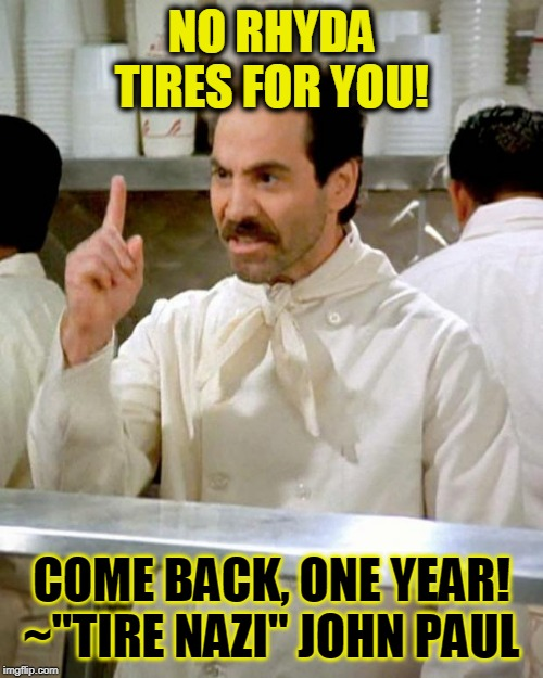 "soup nazi | NO RHYDA TIRES FOR YOU! COME BACK, ONE YEAR! ~""TIRE NAZI"" JOHN PAUL 