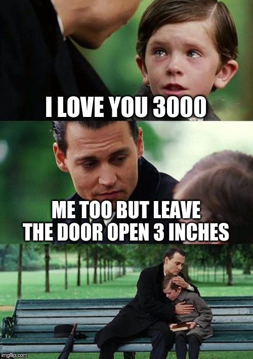 Finding Neverland Meme | I LOVE YOU 3000 ME TOO BUT LEAVE THE DOOR OPEN 3 INCHES | image tagged in memes,finding neverland,stranger things,avengers,avengers endgame,iron man | made w/ Imgflip meme maker
