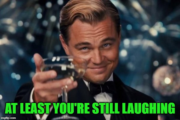 Leonardo Dicaprio Cheers Meme | AT LEAST YOU'RE STILL LAUGHING | image tagged in memes,leonardo dicaprio cheers | made w/ Imgflip meme maker