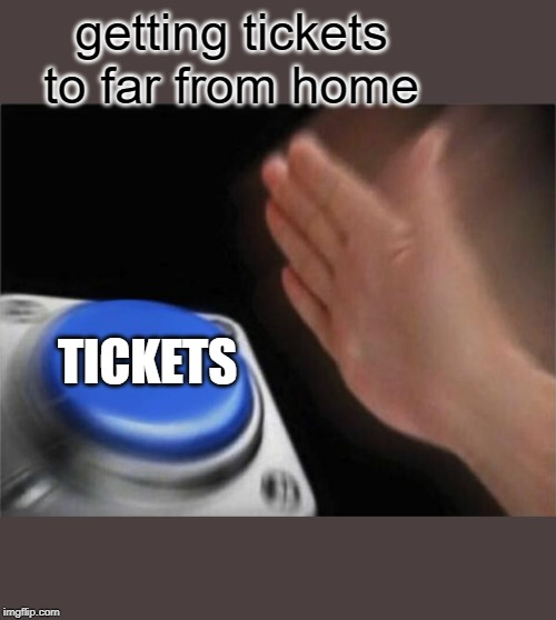Blank Nut Button Meme | getting tickets to far from home TICKETS | image tagged in memes,blank nut button | made w/ Imgflip meme maker