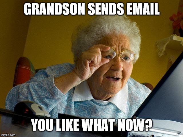 Grandma Finds The Internet Meme | GRANDSON SENDS EMAIL YOU LIKE WHAT NOW? | image tagged in memes,grandma finds the internet | made w/ Imgflip meme maker
