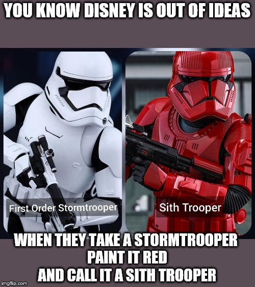 Disney is taking Star Wars to a new level of creativity! | YOU KNOW DISNEY IS OUT OF IDEAS WHEN THEY TAKE A STORMTROOPER  PAINT IT RED AND CALL IT A SITH TROOPER | image tagged in memes,star wars,lazy,unoriginal,fandom menace | made w/ Imgflip meme maker