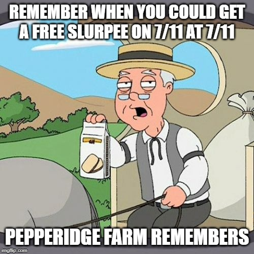 Pepperidge Farm Remembers Meme | REMEMBER WHEN YOU COULD GET A FREE SLURPEE ON 7/11 AT 7/11 PEPPERIDGE FARM REMEMBERS | image tagged in memes,pepperidge farm remembers | made w/ Imgflip meme maker