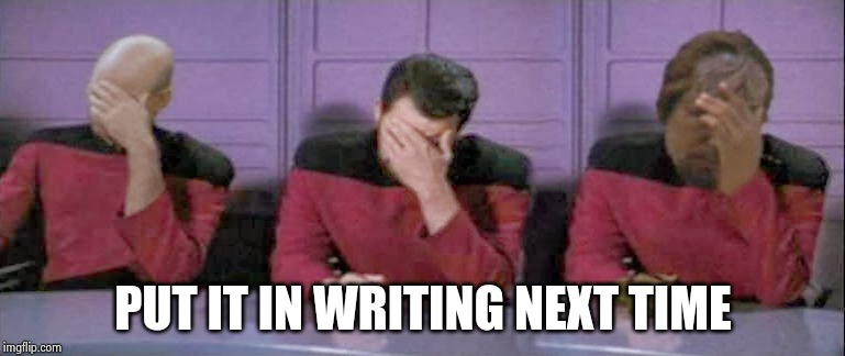 Facepalm Triple Picard Ryker Warf | PUT IT IN WRITING NEXT TIME | image tagged in facepalm triple picard ryker warf | made w/ Imgflip meme maker