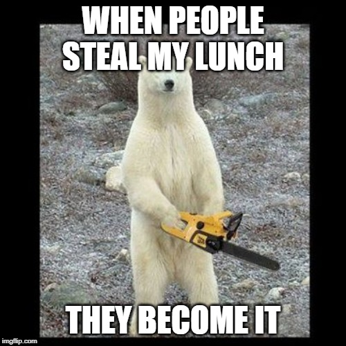 Chainsaw Bear Meme | WHEN PEOPLE STEAL MY LUNCH THEY BECOME IT | image tagged in memes,chainsaw bear | made w/ Imgflip meme maker