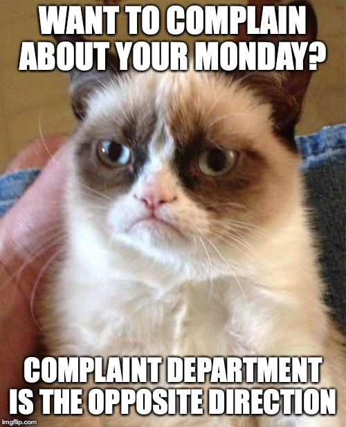 Grumpy Cat | WANT TO COMPLAIN ABOUT YOUR MONDAY? COMPLAINT DEPARTMENT IS THE OPPOSITE DIRECTION | image tagged in memes,grumpy cat | made w/ Imgflip meme maker