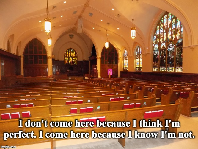We all need help sometimes | I don't come here because I think I'm perfect. I come here because I know I'm not. | image tagged in church,jesus,god,christian | made w/ Imgflip meme maker