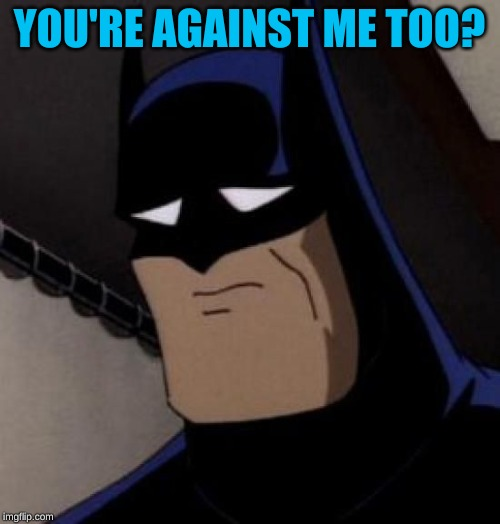 Sad Batman | YOU'RE AGAINST ME TOO? | image tagged in sad batman | made w/ Imgflip meme maker