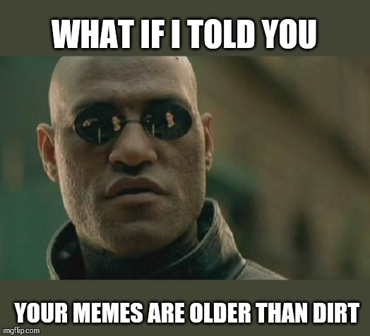 Matrix Morpheus Meme | WHAT IF I TOLD YOU YOUR MEMES ARE OLDER THAN DIRT | image tagged in memes,matrix morpheus | made w/ Imgflip meme maker