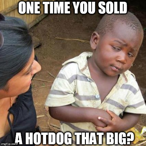 Third World Skeptical Kid Meme | ONE TIME YOU SOLD A HOTDOG THAT BIG? | image tagged in memes,third world skeptical kid | made w/ Imgflip meme maker