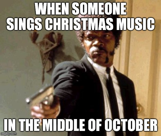 Say That Again I Dare You |  WHEN SOMEONE SINGS CHRISTMAS MUSIC; IN THE MIDDLE OF OCTOBER | image tagged in memes,say that again i dare you | made w/ Imgflip meme maker