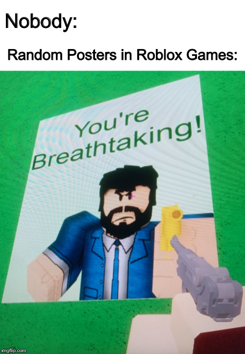 Roblox is Breathtaking. | Nobody: Random Posters in Roblox Games: | image tagged in keanu reeves,john wick,roblox,memes,nobody,breathtaking | made w/ Imgflip meme maker