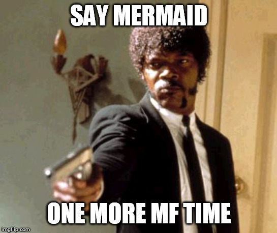 Say That Again I Dare You |  SAY MERMAID; ONE MORE MF TIME | image tagged in memes,say that again i dare you | made w/ Imgflip meme maker