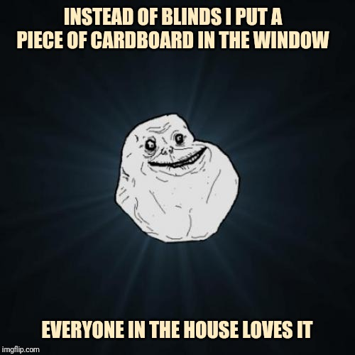 Forever alone | INSTEAD OF BLINDS I PUT A PIECE OF CARDBOARD IN THE WINDOW EVERYONE IN THE HOUSE LOVES IT | image tagged in memes,forever alone | made w/ Imgflip meme maker