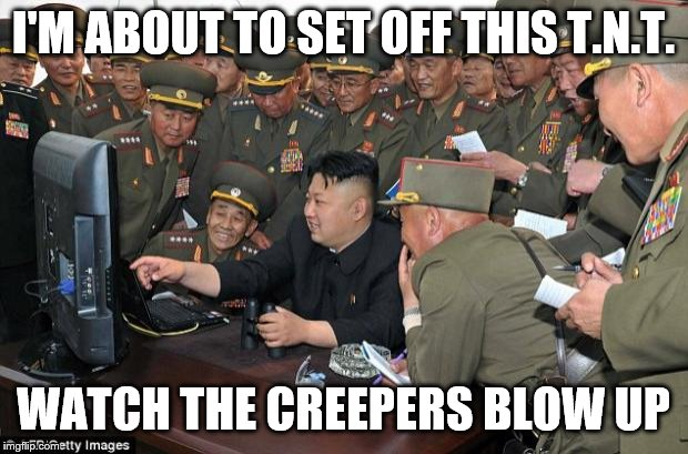 kim jong un's computer  | I'M ABOUT TO SET OFF THIS T.N.T. WATCH THE CREEPERS BLOW UP | image tagged in kim jong un's computer | made w/ Imgflip meme maker