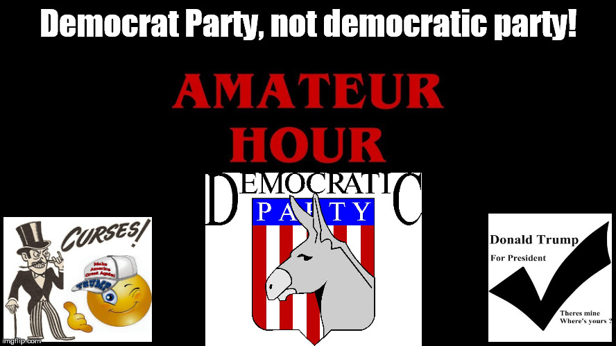 Democrat not Democratic party Amateur Hour | Democrat Party, not democratic party! | image tagged in democrats rip,death of democrat,obama,liberal | made w/ Imgflip meme maker