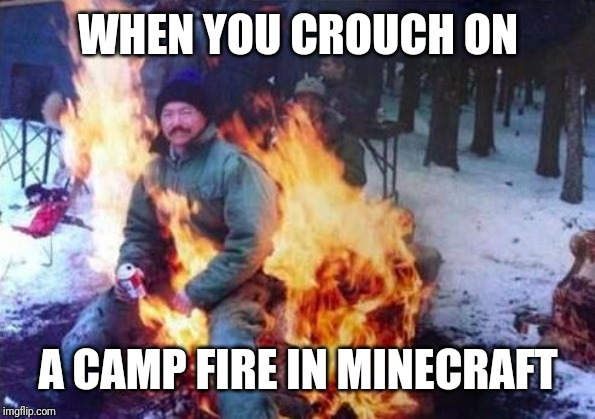 LIGAF Meme | WHEN YOU CROUCH ON A CAMP FIRE IN MINECRAFT | image tagged in memes,ligaf | made w/ Imgflip meme maker