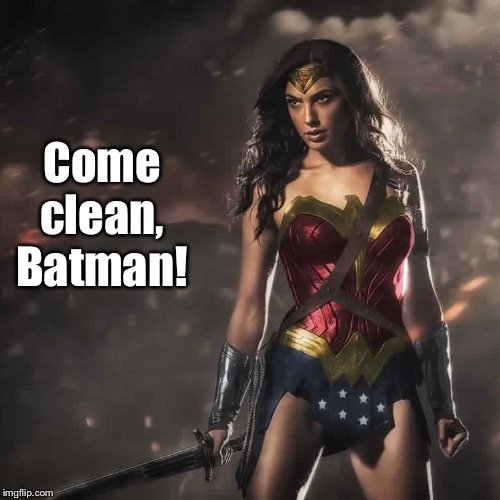 Badass Wonder Woman | Come clean, Batman! | image tagged in badass wonder woman | made w/ Imgflip meme maker