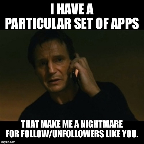 Liam Neeson Taken Meme | I HAVE A PARTICULAR SET OF APPS THAT MAKE ME A NIGHTMARE FOR FOLLOW/UNFOLLOWERS LIKE YOU. | image tagged in memes,liam neeson taken | made w/ Imgflip meme maker