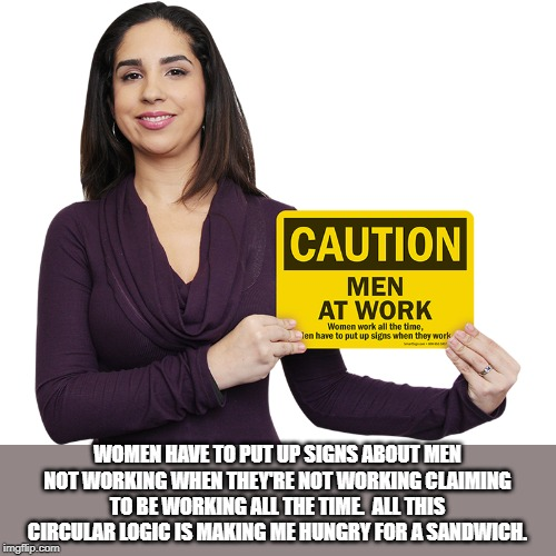 Feminist Logic | WOMEN HAVE TO PUT UP SIGNS ABOUT MEN NOT WORKING WHEN THEY'RE NOT WORKING CLAIMING TO BE WORKING ALL THE TIME.  ALL THIS CIRCULAR LOGIC IS M | image tagged in feminist | made w/ Imgflip meme maker